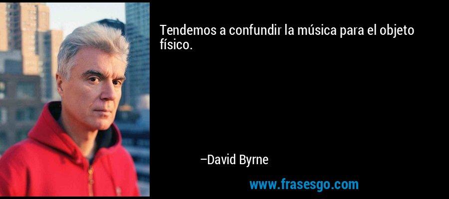 Tendemos a confundir la música para el objeto físico. – David Byrne