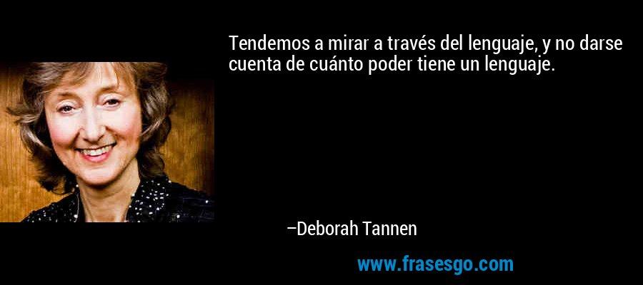 Tendemos a mirar a través del lenguaje, y no darse cuenta de cuánto poder tiene un lenguaje. – Deborah Tannen
