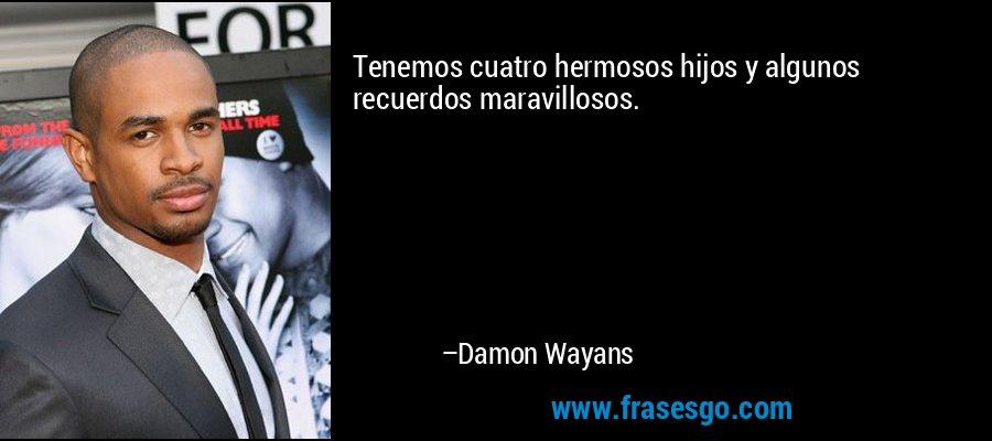 Tenemos cuatro hermosos hijos y algunos recuerdos maravillosos. – Damon Wayans