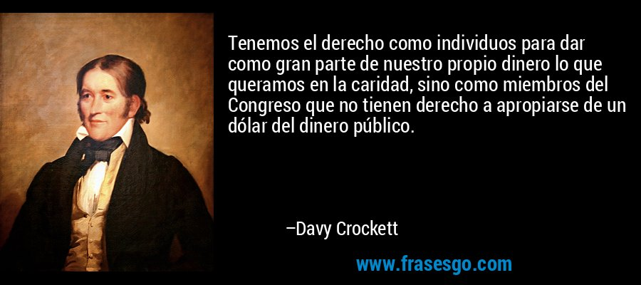 Tenemos el derecho como individuos para dar como gran parte de nuestro propio dinero lo que queramos en la caridad, sino como miembros del Congreso que no tienen derecho a apropiarse de un dólar del dinero público. – Davy Crockett
