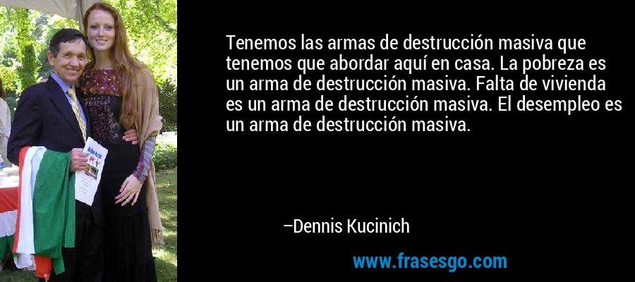 Tenemos las armas de destrucción masiva que tenemos que abordar aquí en casa. La pobreza es un arma de destrucción masiva. Falta de vivienda es un arma de destrucción masiva. El desempleo es un arma de destrucción masiva. – Dennis Kucinich