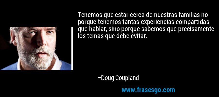 Tenemos que estar cerca de nuestras familias no porque tenemos tantas experiencias compartidas que hablar, sino porque sabemos que precisamente los temas que debe evitar. – Doug Coupland