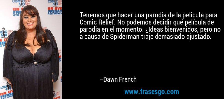 Tenemos que hacer una parodia de la película para Comic Relief. No podemos decidir qué película de parodia en el momento. ¿Ideas bienvenidos, pero no a causa de Spiderman traje demasiado ajustado. – Dawn French