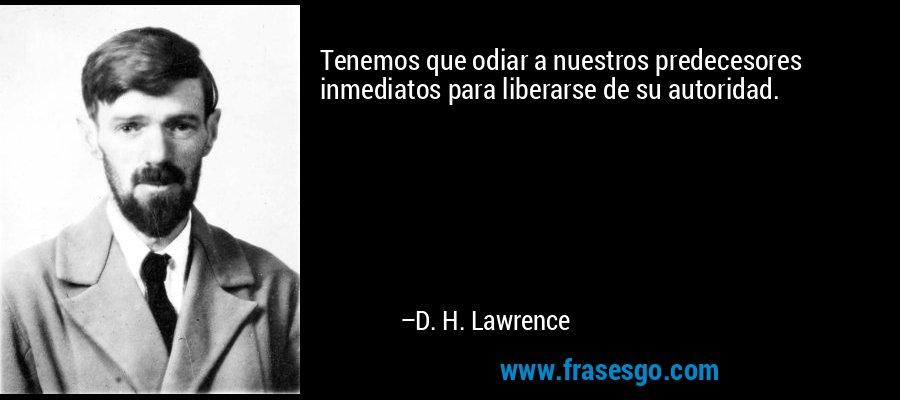 Tenemos que odiar a nuestros predecesores inmediatos para liberarse de su autoridad. – D. H. Lawrence