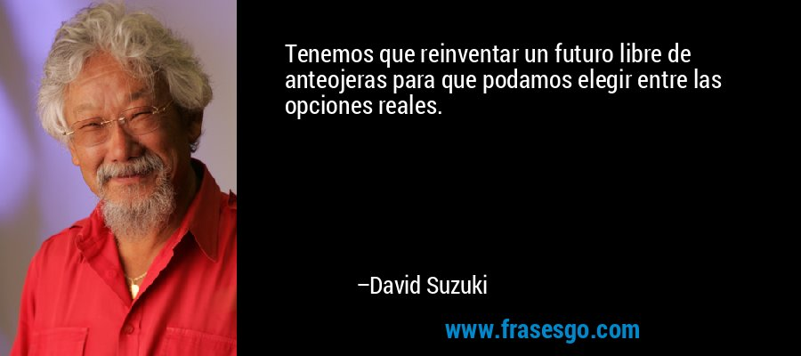 Tenemos que reinventar un futuro libre de anteojeras para que podamos elegir entre las opciones reales. – David Suzuki