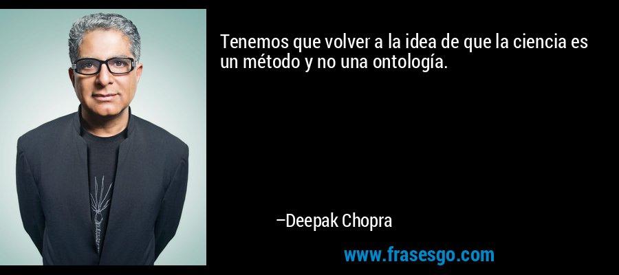 Tenemos que volver a la idea de que la ciencia es un método y no una ontología. – Deepak Chopra