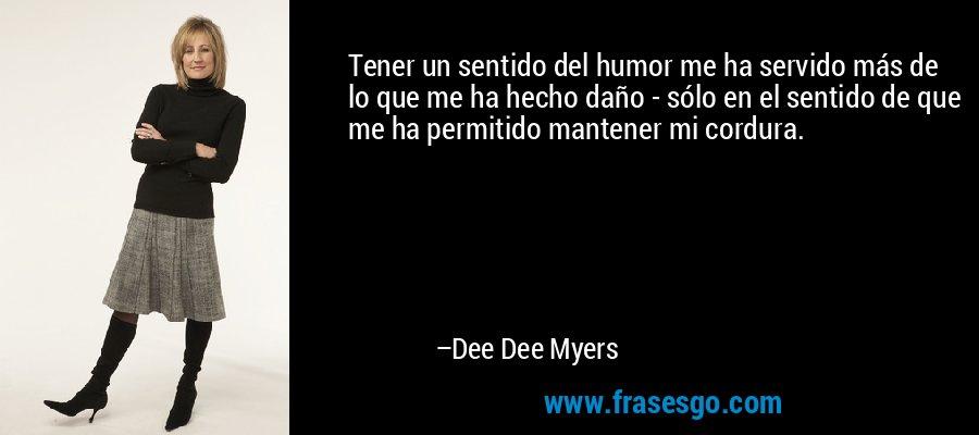 Tener un sentido del humor me ha servido más de lo que me ha hecho daño - sólo en el sentido de que me ha permitido mantener mi cordura. – Dee Dee Myers