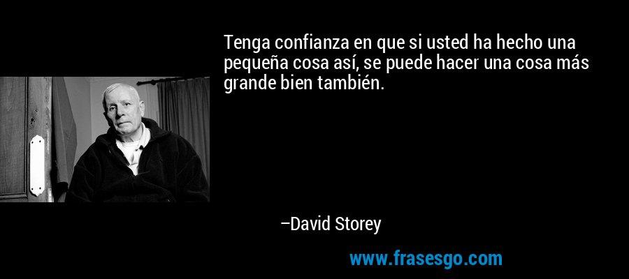 Tenga confianza en que si usted ha hecho una pequeña cosa así, se puede hacer una cosa más grande bien también. – David Storey