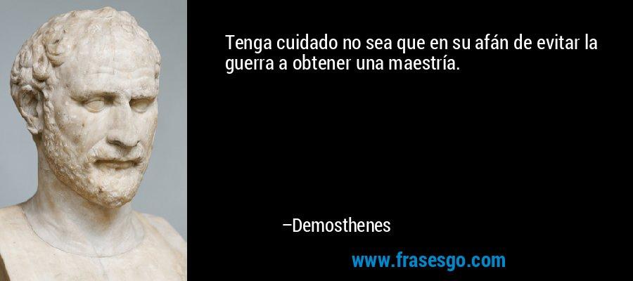 Tenga cuidado no sea que en su afán de evitar la guerra a obtener una maestría. – Demosthenes
