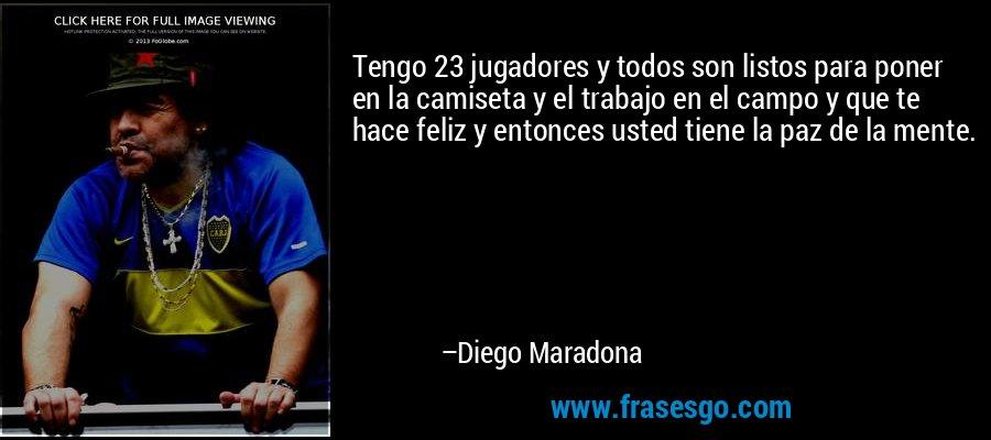 Tengo 23 jugadores y todos son listos para poner en la camiseta y el trabajo en el campo y que te hace feliz y entonces usted tiene la paz de la mente. – Diego Maradona