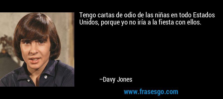 Tengo cartas de odio de las niñas en todo Estados Unidos, porque yo no iría a la fiesta con ellos. – Davy Jones