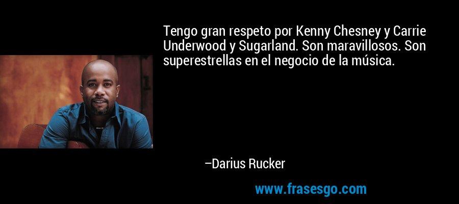 Tengo gran respeto por Kenny Chesney y Carrie Underwood y Sugarland. Son maravillosos. Son superestrellas en el negocio de la música. – Darius Rucker