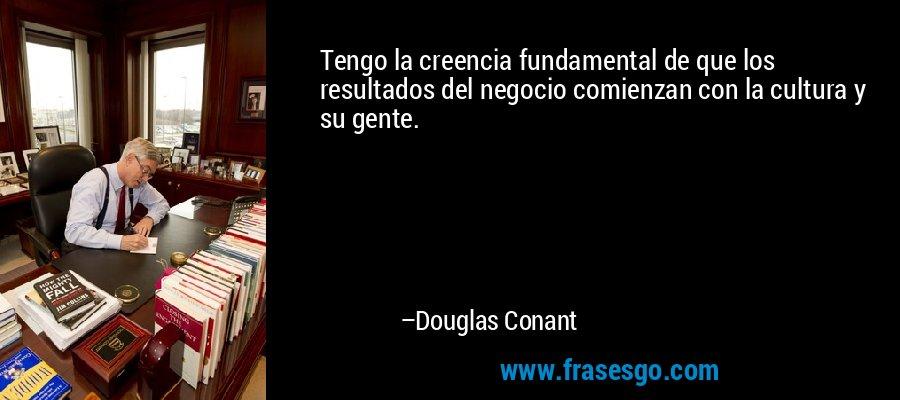 Tengo la creencia fundamental de que los resultados del negocio comienzan con la cultura y su gente. – Douglas Conant