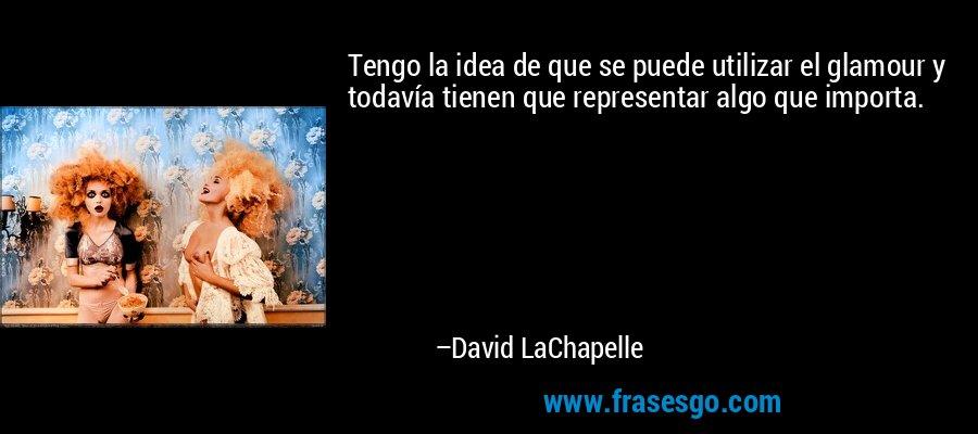 Tengo la idea de que se puede utilizar el glamour y todavía tienen que representar algo que importa. – David LaChapelle