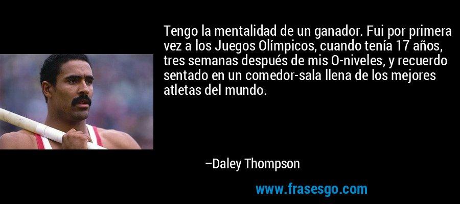 Tengo la mentalidad de un ganador. Fui por primera vez a los Juegos Olímpicos, cuando tenía 17 años, tres semanas después de mis O-niveles, y recuerdo sentado en un comedor-sala llena de los mejores atletas del mundo. – Daley Thompson