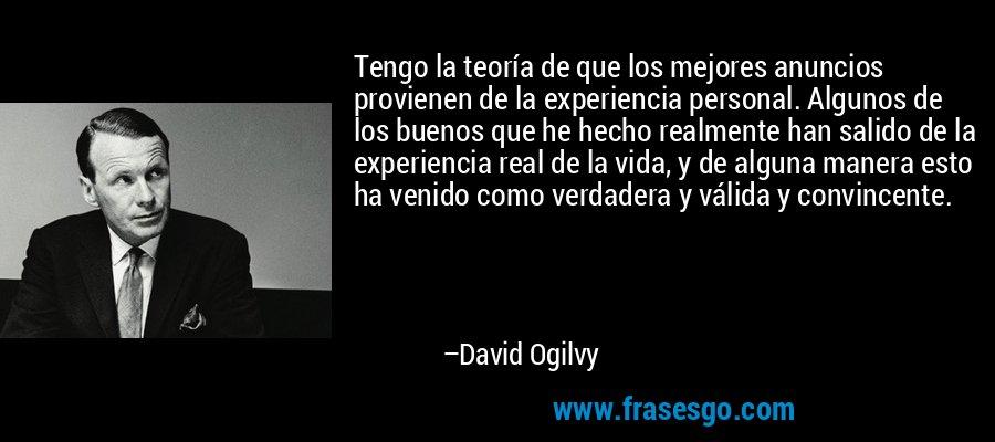 Tengo la teoría de que los mejores anuncios provienen de la experiencia personal. Algunos de los buenos que he hecho realmente han salido de la experiencia real de la vida, y de alguna manera esto ha venido como verdadera y válida y convincente. – David Ogilvy