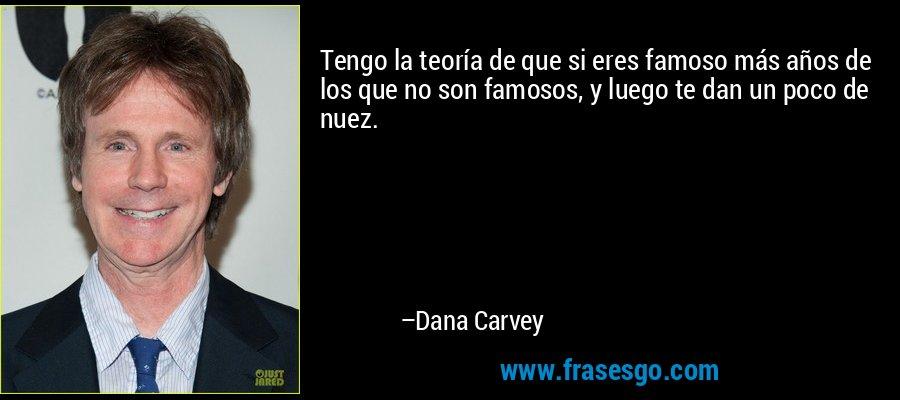 Tengo la teoría de que si eres famoso más años de los que no son famosos, y luego te dan un poco de nuez. – Dana Carvey