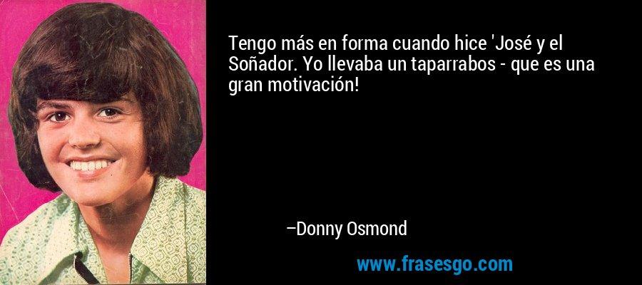 Tengo más en forma cuando hice 'José y el Soñador. Yo llevaba un taparrabos - que es una gran motivación! – Donny Osmond