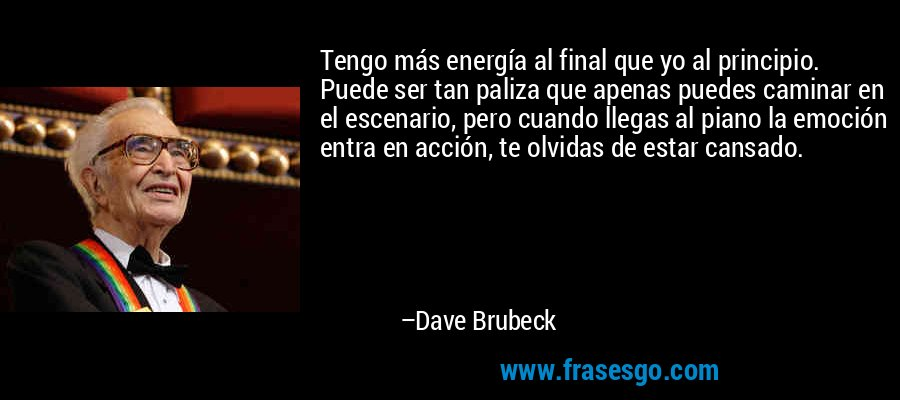 Tengo más energía al final que yo al principio. Puede ser tan paliza que apenas puedes caminar en el escenario, pero cuando llegas al piano la emoción entra en acción, te olvidas de estar cansado. – Dave Brubeck