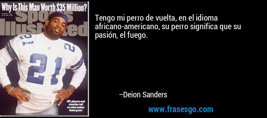 Tengo mi perro de vuelta, en el idioma africano-americano, su perro significa que su pasión, el fuego. – Deion Sanders