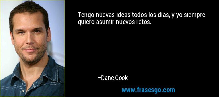 Tengo nuevas ideas todos los días, y yo siempre quiero asumir nuevos retos. – Dane Cook