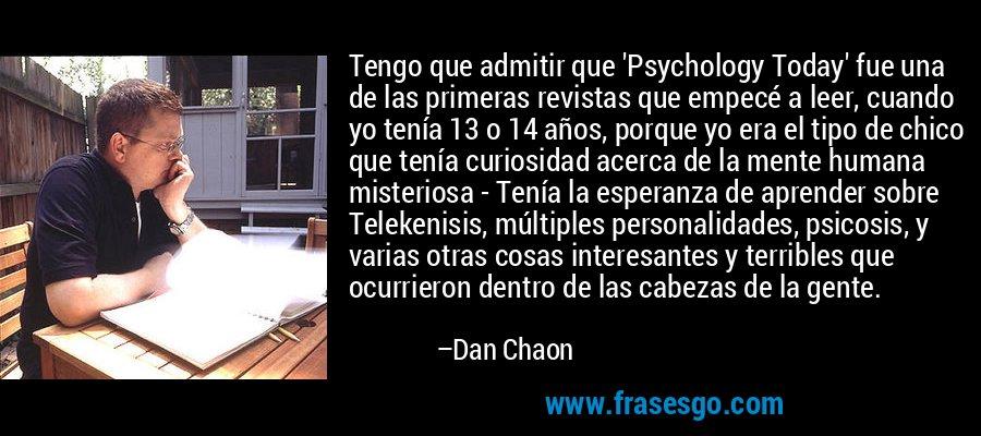 Tengo que admitir que 'Psychology Today' fue una de las primeras revistas que empecé a leer, cuando yo tenía 13 o 14 años, porque yo era el tipo de chico que tenía curiosidad acerca de la mente humana misteriosa - Tenía la esperanza de aprender sobre Telekenisis, múltiples personalidades, psicosis, y varias otras cosas interesantes y terribles que ocurrieron dentro de las cabezas de la gente. – Dan Chaon