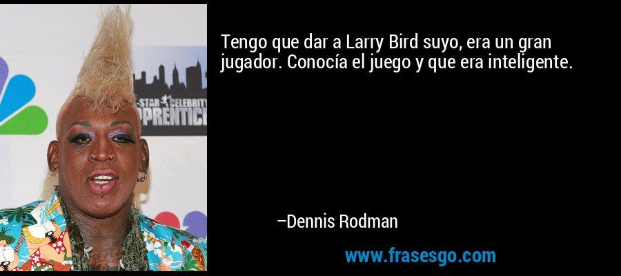 Tengo que dar a Larry Bird suyo, era un gran jugador. Conocía el juego y que era inteligente. – Dennis Rodman