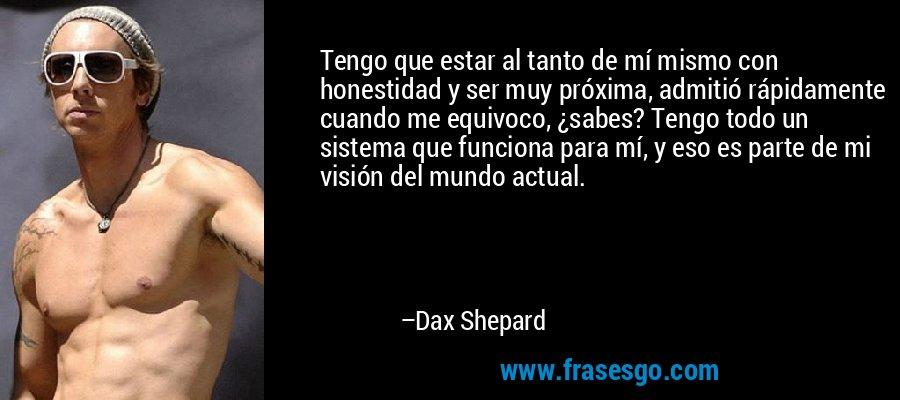 Tengo que estar al tanto de mí mismo con honestidad y ser muy próxima, admitió rápidamente cuando me equivoco, ¿sabes? Tengo todo un sistema que funciona para mí, y eso es parte de mi visión del mundo actual. – Dax Shepard