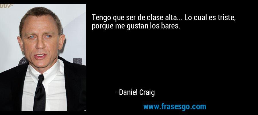 Tengo que ser de clase alta... Lo cual es triste, porque me gustan los bares. – Daniel Craig