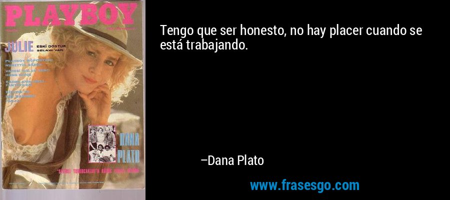 Tengo que ser honesto, no hay placer cuando se está trabajando. – Dana Plato