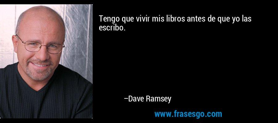Tengo que vivir mis libros antes de que yo las escribo. – Dave Ramsey