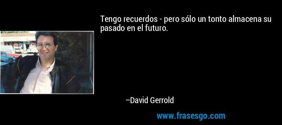 Tengo recuerdos - pero sólo un tonto almacena su pasado en el futuro. – David Gerrold