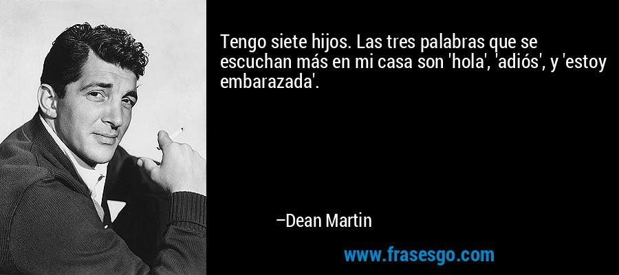 Tengo siete hijos. Las tres palabras que se escuchan más en mi casa son 'hola', 'adiós', y 'estoy embarazada'. – Dean Martin
