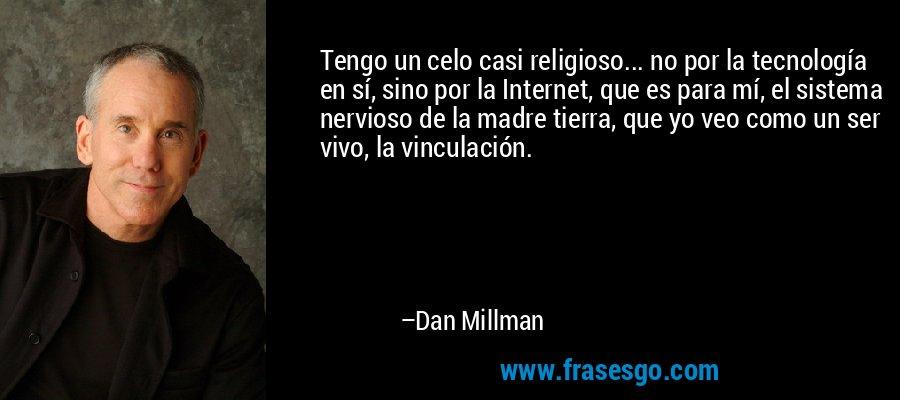 Tengo un celo casi religioso... no por la tecnología en sí, sino por la Internet, que es para mí, el sistema nervioso de la madre tierra, que yo veo como un ser vivo, la vinculación. – Dan Millman