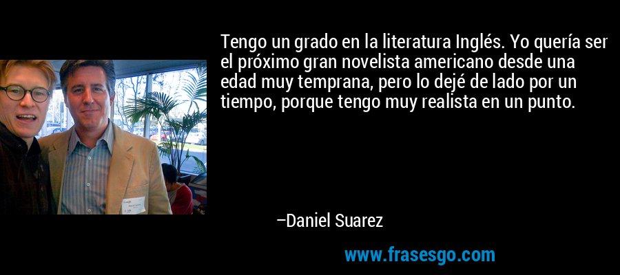 Tengo un grado en la literatura Inglés. Yo quería ser el próximo gran novelista americano desde una edad muy temprana, pero lo dejé de lado por un tiempo, porque tengo muy realista en un punto. – Daniel Suarez