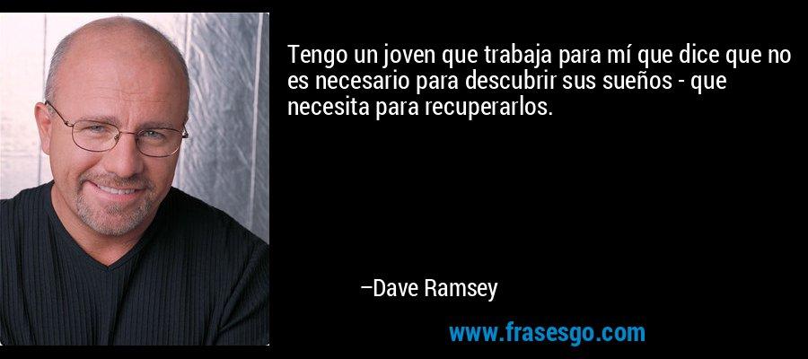 Tengo un joven que trabaja para mí que dice que no es necesario para descubrir sus sueños - que necesita para recuperarlos. – Dave Ramsey