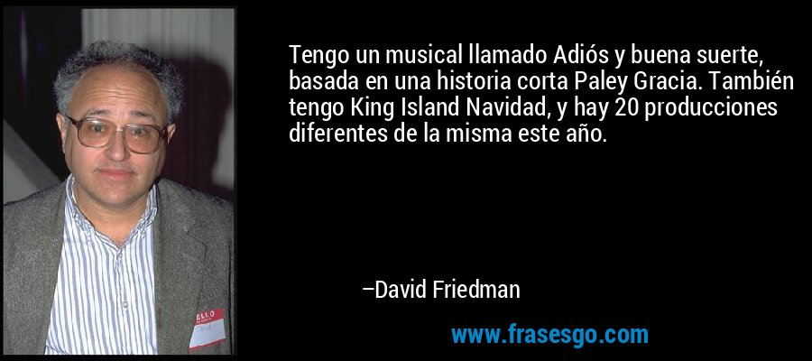 Tengo un musical llamado Adiós y buena suerte, basada en una historia corta Paley Gracia. También tengo King Island Navidad, y hay 20 producciones diferentes de la misma este año. – David Friedman
