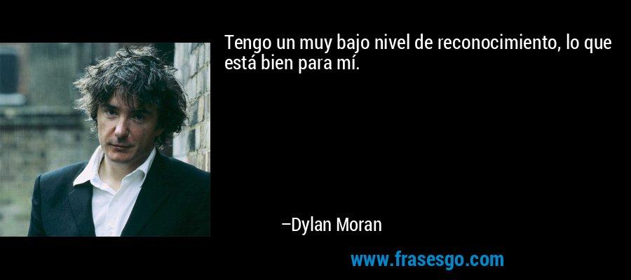 Tengo un muy bajo nivel de reconocimiento, lo que está bien para mí. – Dylan Moran