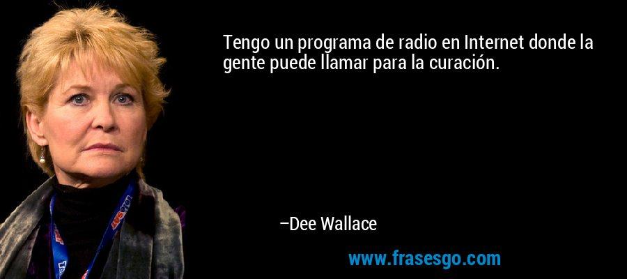 Tengo un programa de radio en Internet donde la gente puede llamar para la curación. – Dee Wallace