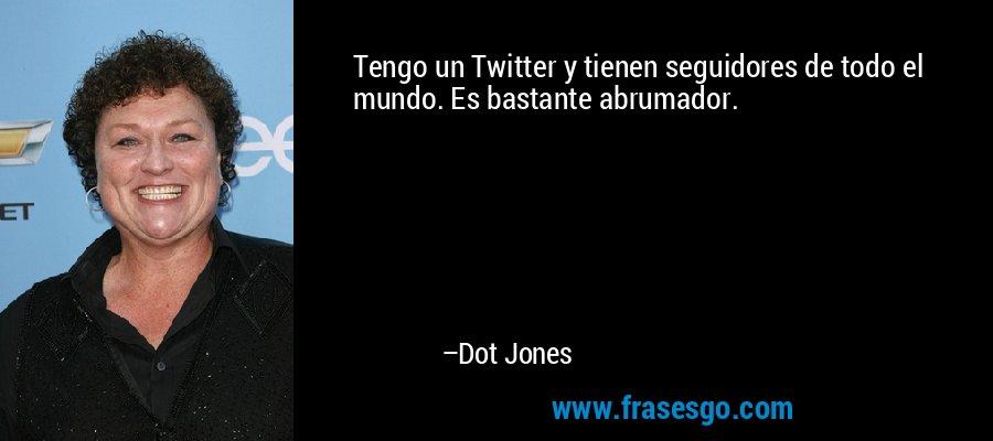 Tengo un Twitter y tienen seguidores de todo el mundo. Es bastante abrumador. – Dot Jones