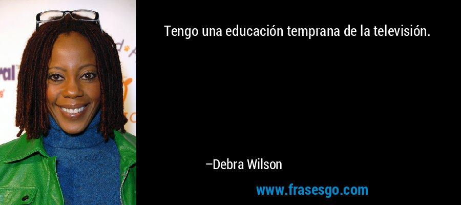 Tengo una educación temprana de la televisión. – Debra Wilson