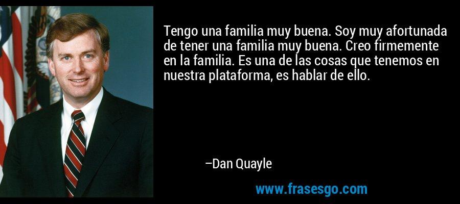 Tengo una familia muy buena. Soy muy afortunada de tener una familia muy buena. Creo firmemente en la familia. Es una de las cosas que tenemos en nuestra plataforma, es hablar de ello. – Dan Quayle