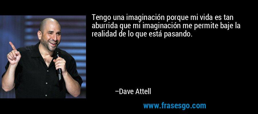 Tengo una imaginación porque mi vida es tan aburrida que mi imaginación me permite baje la realidad de lo que está pasando. – Dave Attell