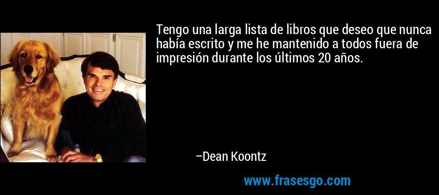 Tengo una larga lista de libros que deseo que nunca había escrito y me he mantenido a todos fuera de impresión durante los últimos 20 años. – Dean Koontz