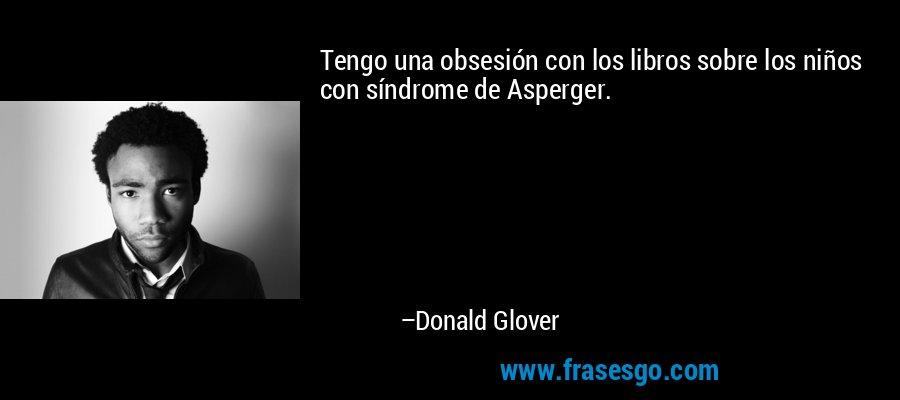 Tengo una obsesión con los libros sobre los niños con síndrome de Asperger. – Donald Glover