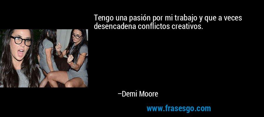 Tengo una pasión por mi trabajo y que a veces desencadena conflictos creativos. – Demi Moore