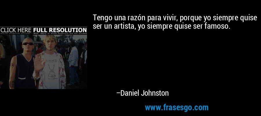 Tengo una razón para vivir, porque yo siempre quise ser un artista, yo siempre quise ser famoso. – Daniel Johnston