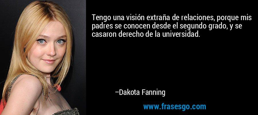 Tengo una visión extraña de relaciones, porque mis padres se conocen desde el segundo grado, y se casaron derecho de la universidad. – Dakota Fanning