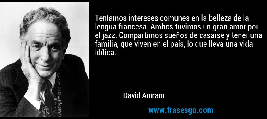 Teníamos intereses comunes en la belleza de la lengua francesa. Ambos tuvimos un gran amor por el jazz. Compartimos sueños de casarse y tener una familia, que viven en el país, lo que lleva una vida idílica. – David Amram