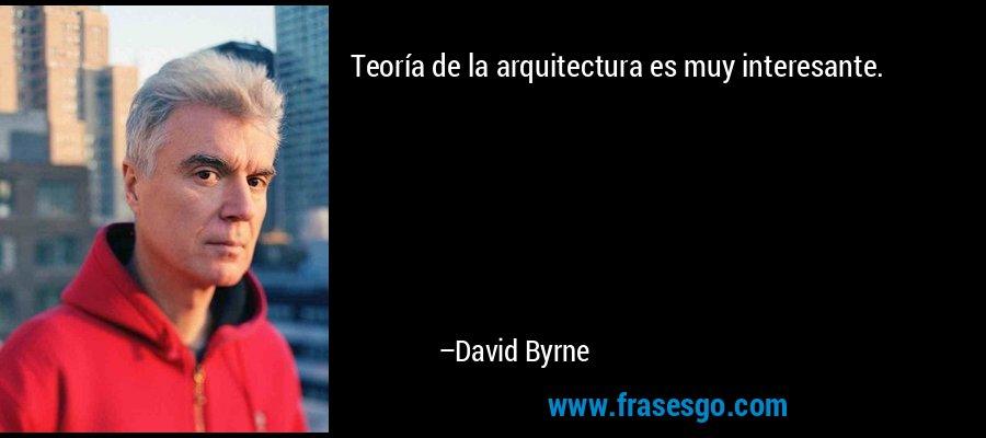 Teoría de la arquitectura es muy interesante. – David Byrne
